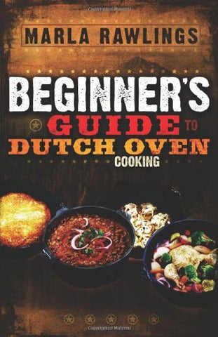 The Beginners Guide to Dutch Oven Cooking Marla Rawlings