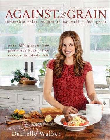 Against All Grain: Delectable Paleo Recipes to Eat Well & Feel Great [Paperback]