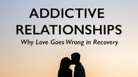 Addictive Relationships- Why Love Goes Wrong in Recovery- Home Study