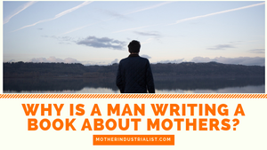 Why Is a Man Writing a Book about Mothers?