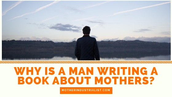 why is a man writing a book about mothers