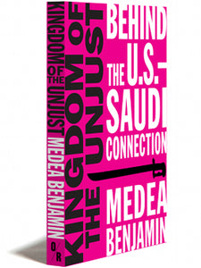 Kingdom of the Unjust: Behind the U.S. — Saudi Connection by Medea Benjamin