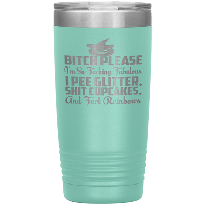 """BITCH PLEASE I'M SO FUCKING FABULOUS I PEE GLITTER, SHIT CUPCAKES AND FART RAINBOW"" Tumbler. Buy for friends and family. Save Shipping. - LA Shirt Company"
