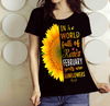 """In A World Full Of Roses February Girls are Sunflowers"" FLAT SHIPPING (Special Discount) - LA Shirt Company"