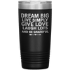 """Dream Big Live Simply Give Love Laugh Lots And Be Grateful"" Tumbler. Flat Shipping. - LA Shirt Company"