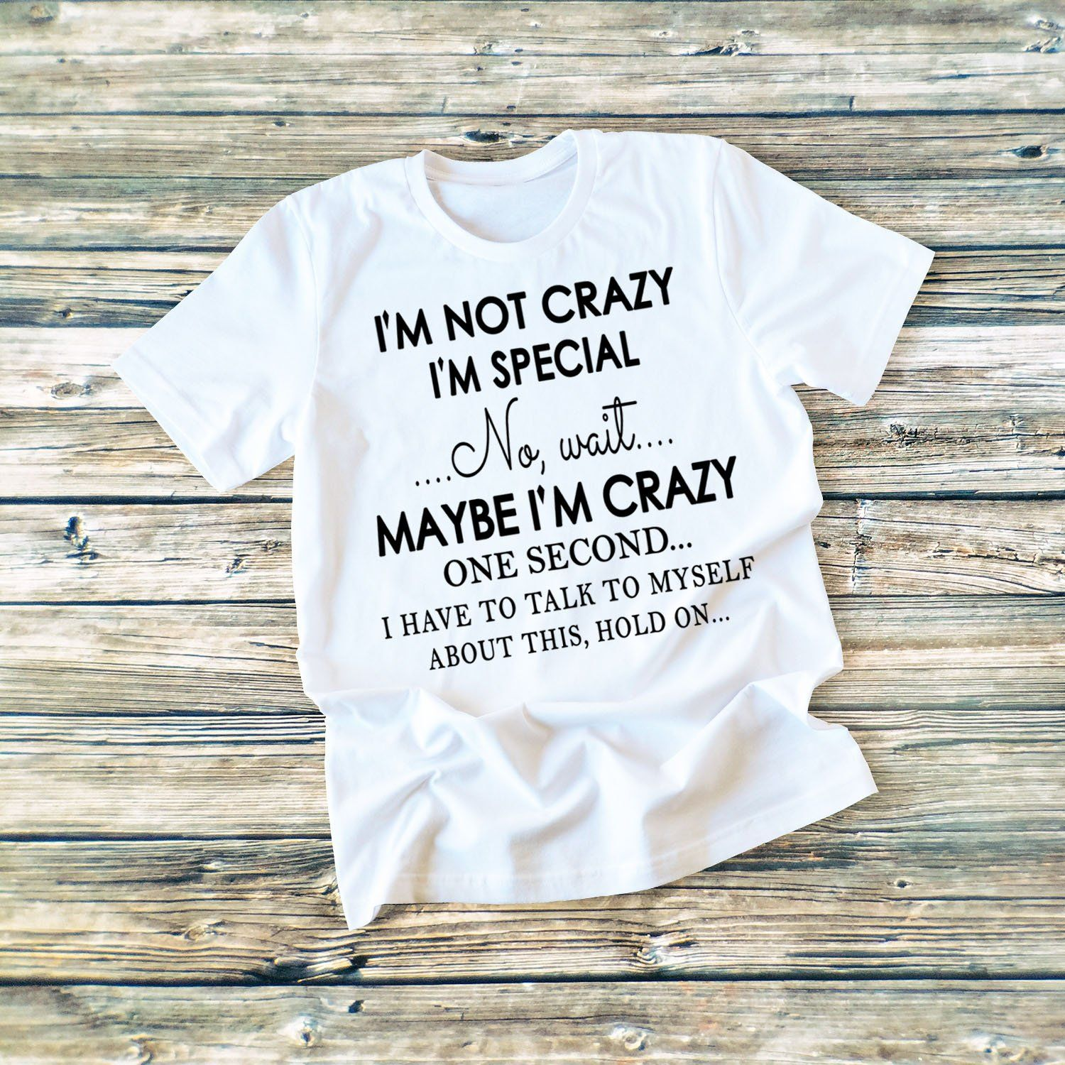 """I'M NOT CRAZY I'M SPECIAL..NO WAIT...MAYBE I'M CRAZY....""T-SHIRT."