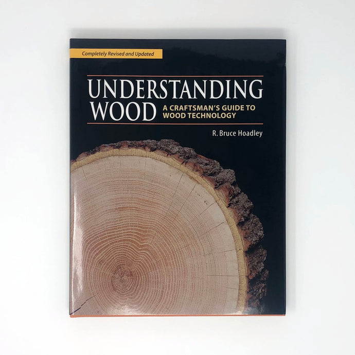 Understanding Wood: A Craftsman's Guide to Wood Technology by R. Bruce Hoadley