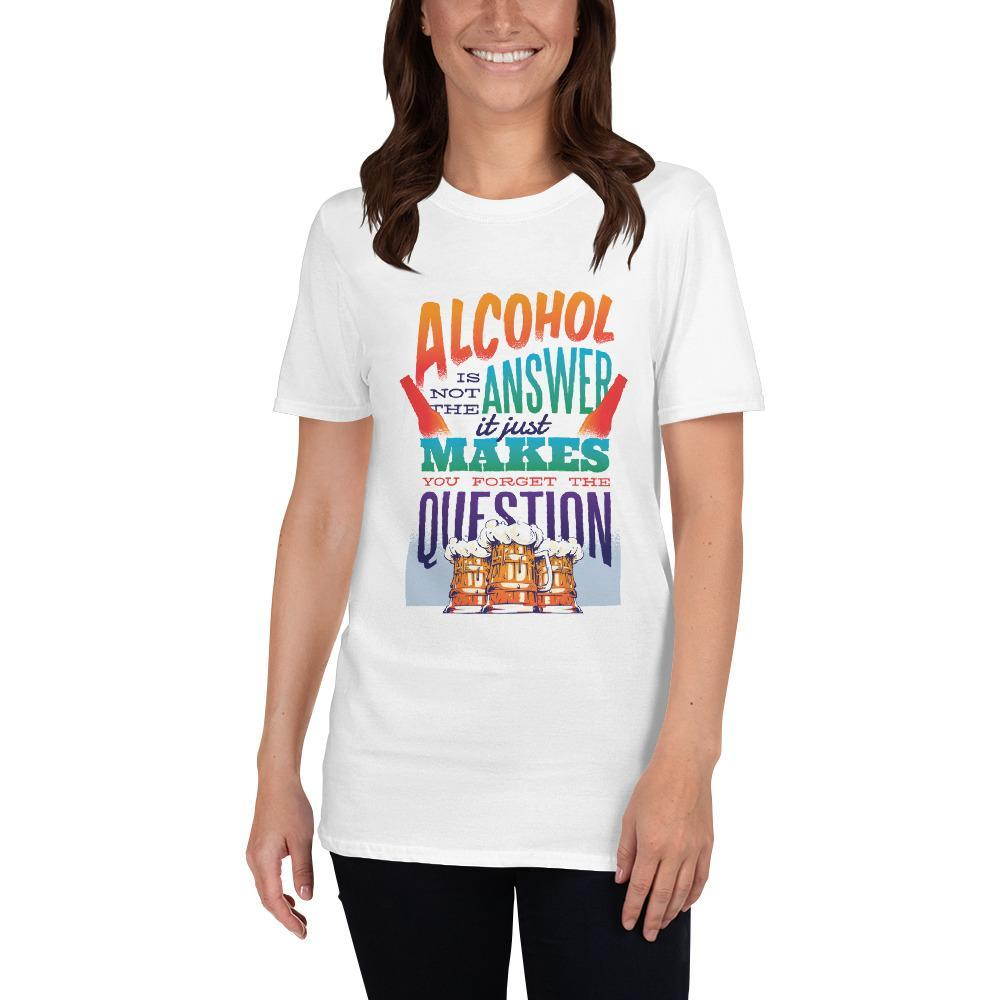 Alcohol Is Not The Answer, It Just Makes You Forget The Question Women's T-Shirt MatchingStyle.com White S