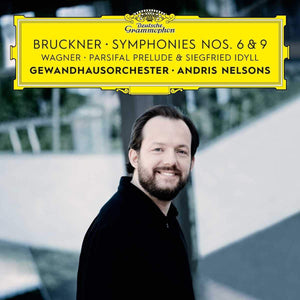 Prom 47 - Andris Nelsons / Leipzig Gewandhaus Orchestra Bruckner: Symphonies Nos. 6 & 9; Wagner: Siegfried Idyll; Parsifal Prelude