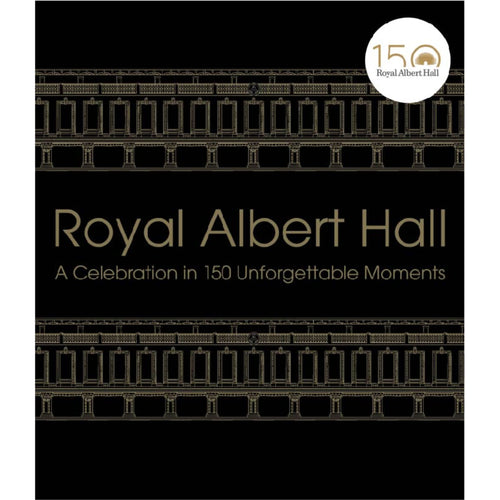 Royal Albert Hall: A Celebration in 150 Unforgettable Moments
