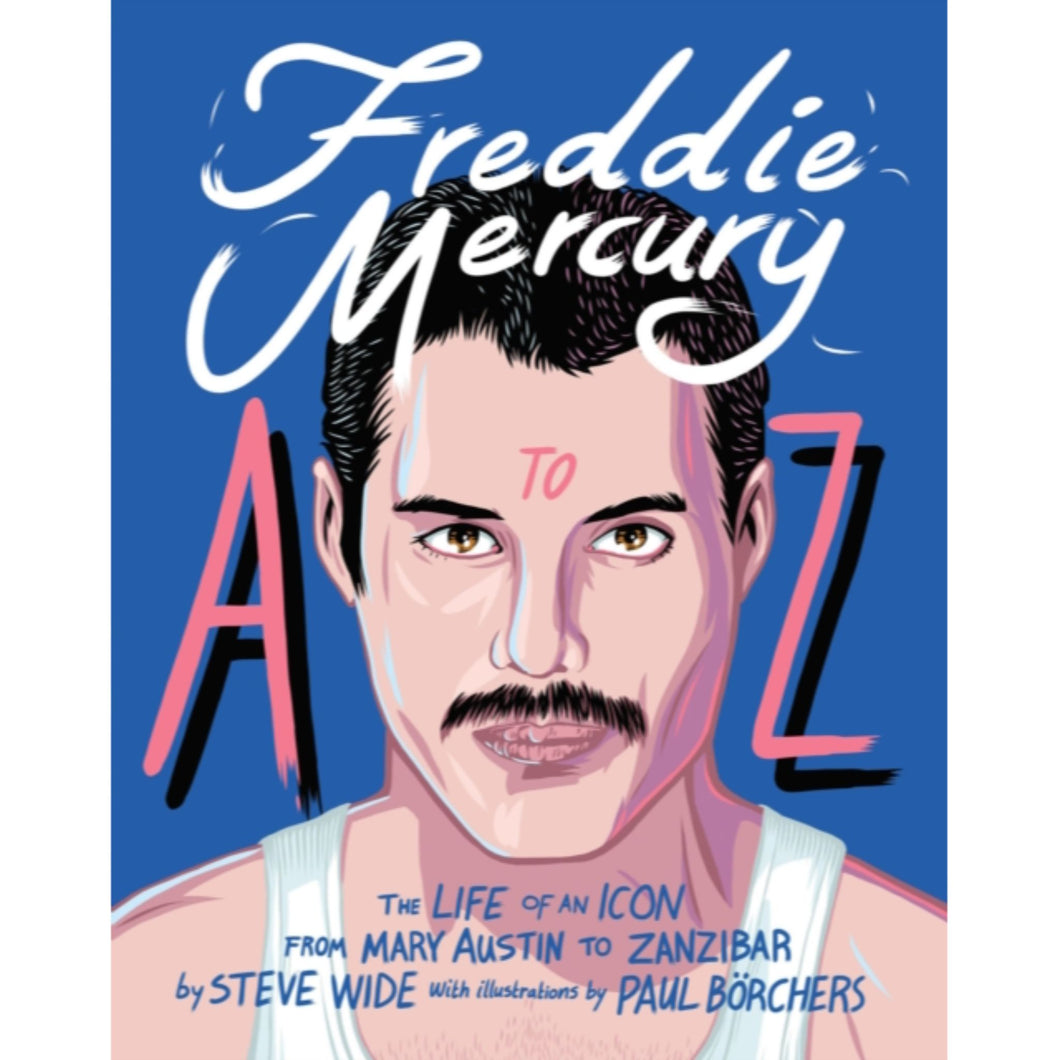 Freddie Mercury A to Z : The Life of an Icon - from Austin to Zanzibar
