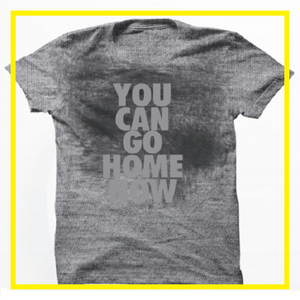 """YOU CAN GO HOME NOW"" T-SHIRT"