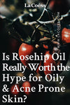 Is Rosehip Oil Really Worth the Hype For Oily & Acne Prone Skin?