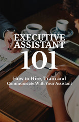 Executive Assistant 101 - How to Hire, Train and Communicate With Your Assistant - eBook – (Downloadable – PDF)