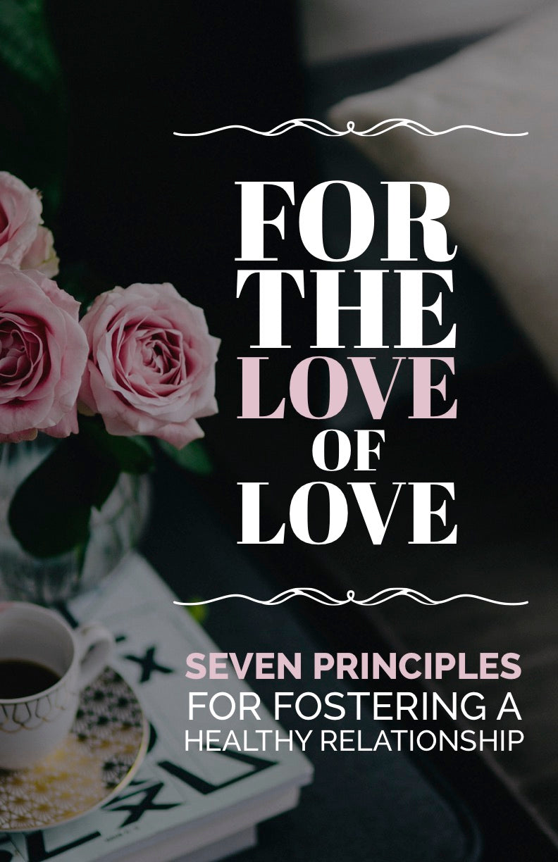 For the Love of Love: Seven Principles for Fostering a Healthy Relationship- eBook – (Downloadable – PDF)