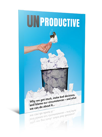 UNPRODUCTIVE:  Why we get stuck, make bad decisions, and blame our circumstances – and what we can do about it... - eBook – (Downloadable – PDF)