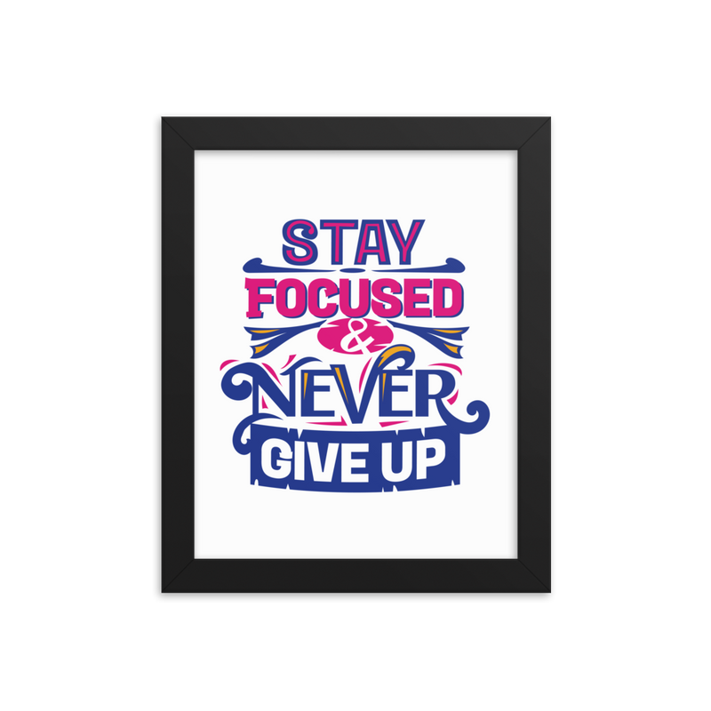 Stay Focused and Never Give Up - Framed Poster