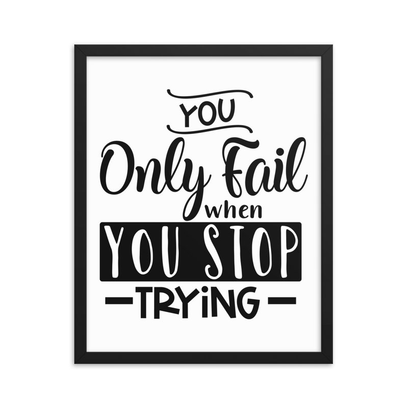 You Only Fail When You Stop Trying - Framed Poster