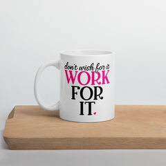 Don't Wish for It Work for It - Coffee Mug