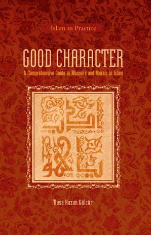 Good Character:A Comprehensive Guide to Manners and Morals in Islam