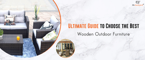 Ultimate Guide to Choose the Best Wooden Outdoor Furniture