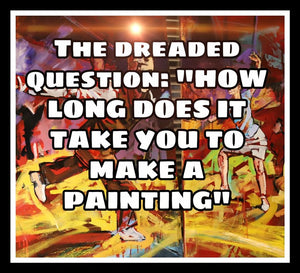 The Dreaded Question: How long does it take to make a painting?