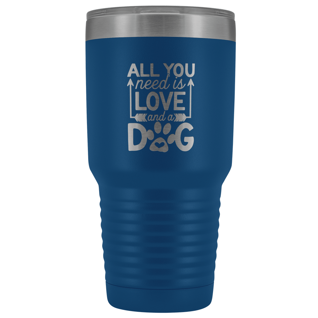 Tumblers - All You Need Is Love And A Dog 30 Oz Tumbler