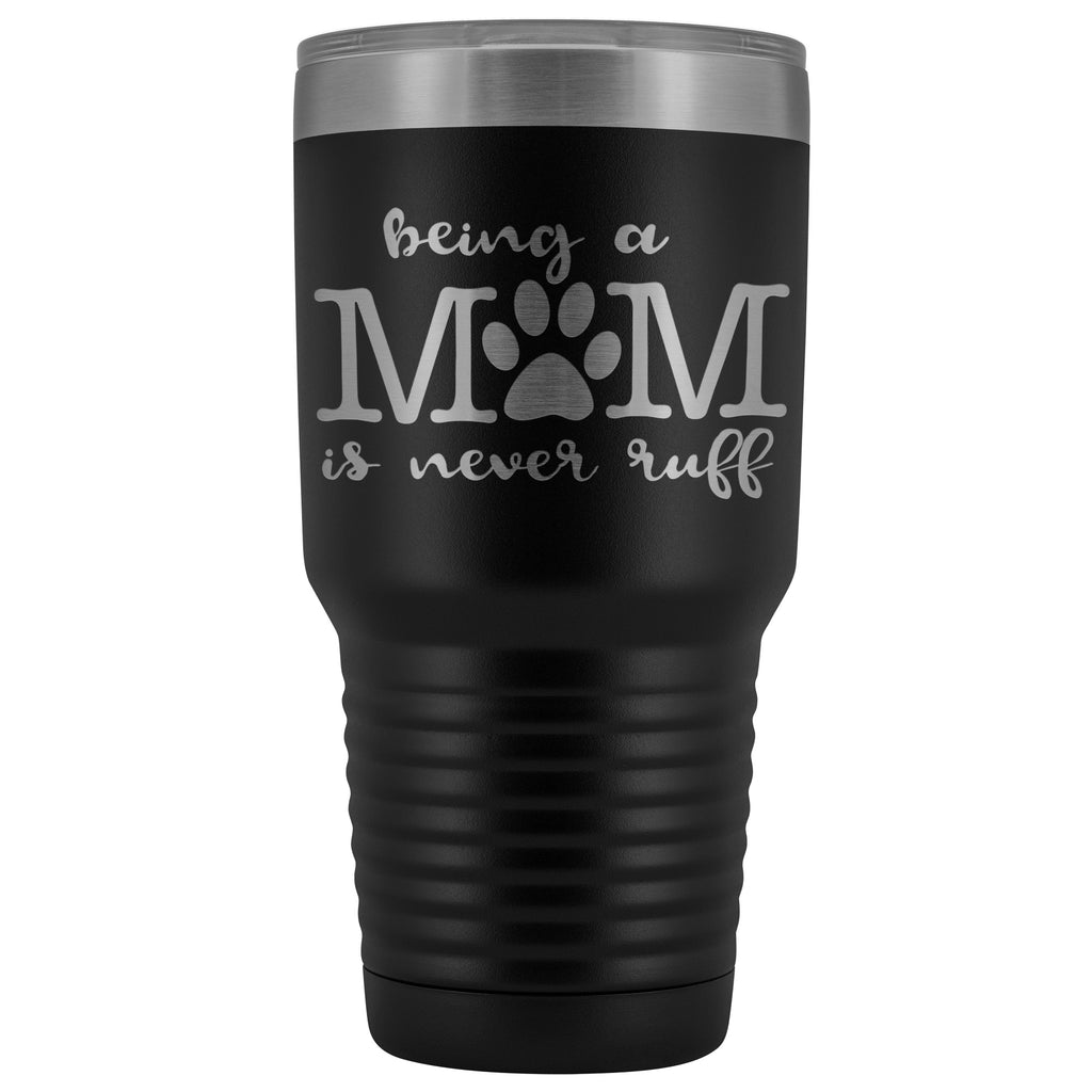 Tumblers - Being A Dog Mom Is Never Ruff 30 Oz Tumbler