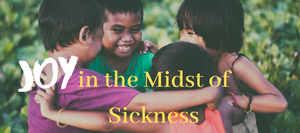Joy in the Midst of Sickness