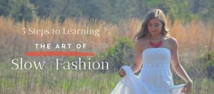 Five Steps to Learning The Art of Slow Fashion