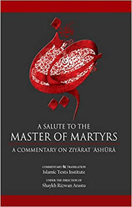 A SALUTE TO THE MASTER OF MARTYRS, A COMMENTARY ON ZIYARAT ASHURA