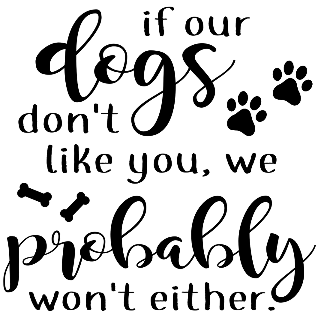 If our dogs dont like you