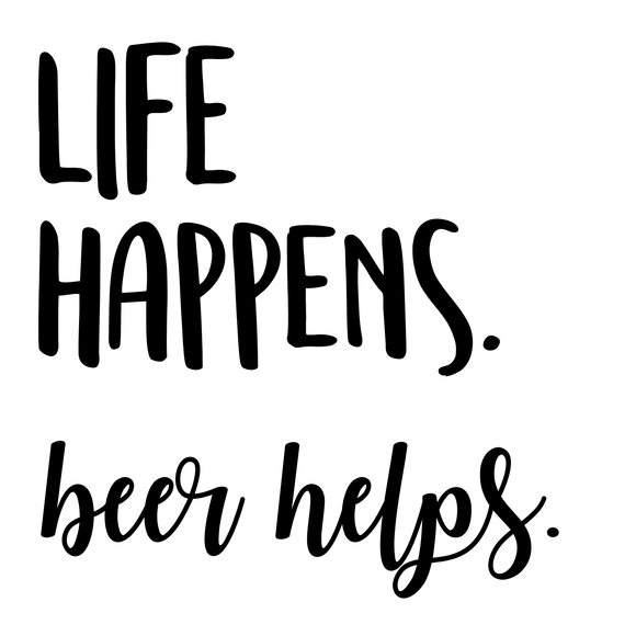 Life Happens. Beer Helps.