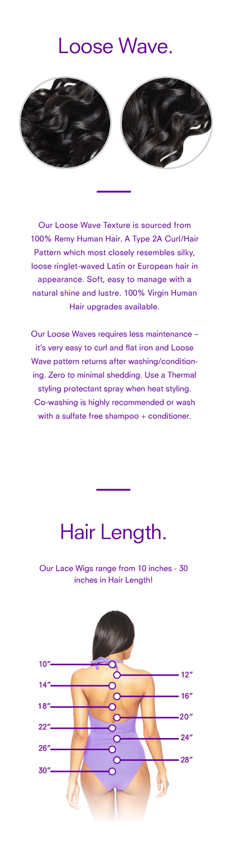 <p>Our <strong>Loose WaveTexture Lace Wig</strong> is sourced from 100% Remy Human Hair. A <em>Type 2A Curl/Hair Pattern</em> which most closely resembles silky, loose ringlet-waved Latin or European hair in appearance. Soft, easy to manage with a natural shine and lustre.<em>100% Virgin Human Hair upgrades available.</em></p> <p>Our Loose Waves requires less maintenance – it's very easy to curl and flat iron and Loose Wave pattern returns after washing/conditioning. Zero to minimal shedding. Use a Thermal styling protectant spray when heat styling. Co-washing is highly recommended or wash with a sulfate free shampoo + conditioner.</p>
