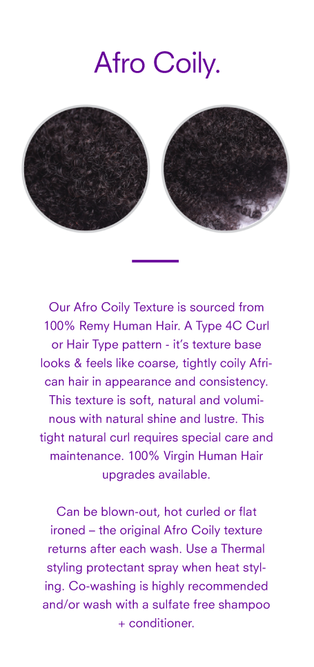 Our Afro Coily Texture Weft Bundle is sourced from 100% Remy Human Hair. A Type 4C Curl or Hair Type pattern - it's texture base looks & feels like coarse, tightly coily African hair in appearance and consistency. This texture is soft, natural and voluminous with natural shine and lustre. This tight natural curl requires special care and maintenance. 100% Virgin Human Hair upgrades available. Can be blown-out, hot curled or flat ironed – the original Afro Coily texture returns after each wash. Use a Thermal styling protectant spray when heat styling. Co-washing is highly recommended and/or wash with a sulfate free shampoo + conditioner.