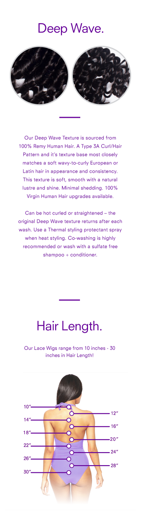 <p>Our <strong>Deep Wave Texture Lace Wig</strong> is sourced from 100% Remy Human Hair. A <em>Type 3A Curl/Hair Pattern</em> and it's texture base most closely matches a soft wavy-to-curly European or Latin hair in appearance and consistency. This texture is soft, smooth with a natural lustre and shine. Minimal shedding. <em>100% Virgin Human Hair upgrades available.</em></p> <p>Can be hot curled or straightened – the original Deep Wave texture returns after each wash. Use a Thermal styling protectant spray when heat styling. Co-washing is highly recommended or wash with a sulfate free shampoo + conditioner.</p>