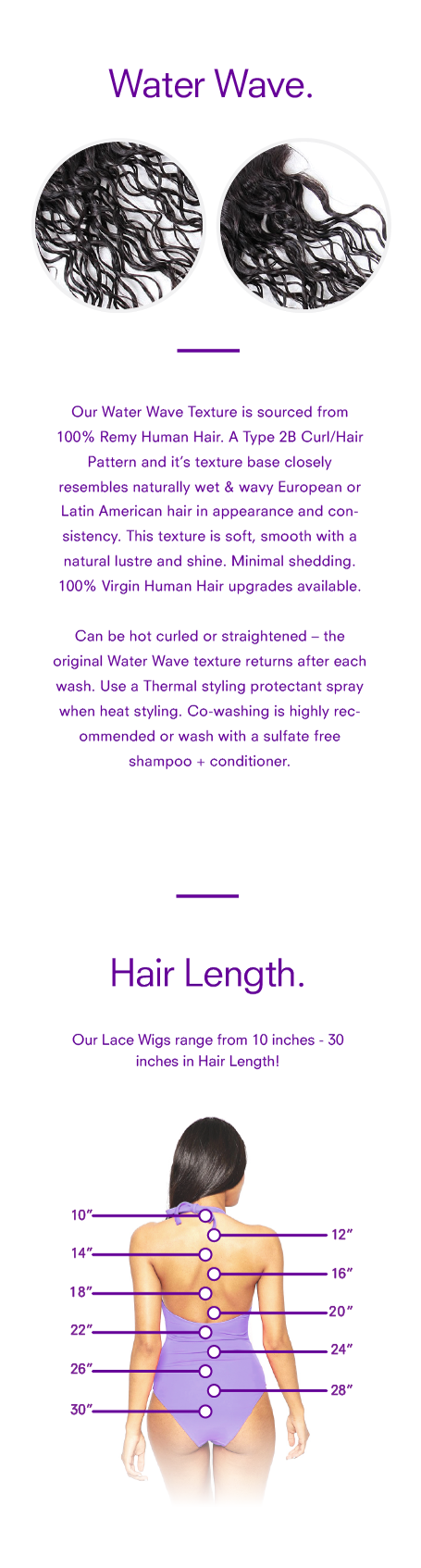 <p>Our <strong>Water Wave Texture Lace Wig</strong> is sourced from 100% Remy Human Hair. A <em>Type 2B Curl/Hair Pattern</em> and it's texture base closely resembles naturally wet & wavy European or Latin American hair in appearance and consistency. This texture is soft, smooth with a natural lustre and shine. Minimal shedding. <em>100% Virgin Human Hair upgrades available.</em></p> <p>Can be hot curled or straightened – the original Water Wave texture returns after each wash. Use a Thermal styling protectant spray when heat styling. Co-washing is highly recommended or wash with a sulfate free shampoo + conditioner.</p>