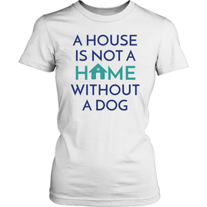 A House Is Not a Home Without a Dog Tee