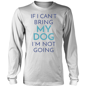 If I Can't Bring My Dog I'm Not Going Dachshund Long Sleeve Tee