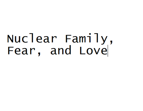 Nuclear Family, Fear, and Love