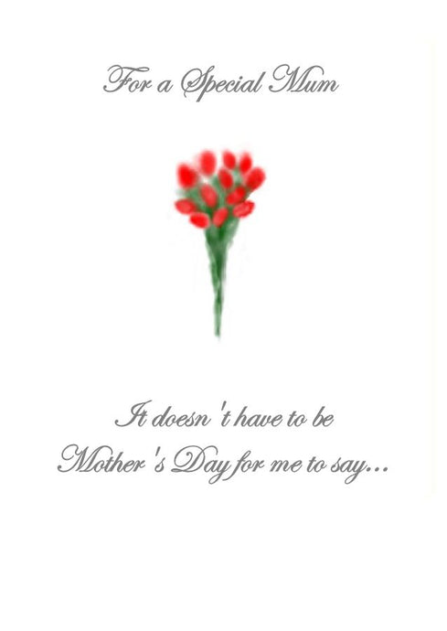 Greeting card to give your mum telling her you love her.  Don't wait for Mother's Day.