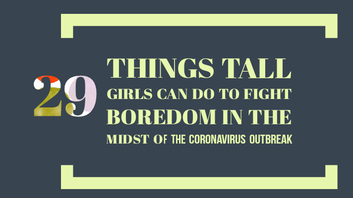 29 Things Tall Girls Can Do To Fight Boredom In The Midst OF The Coronavirus Outbreak