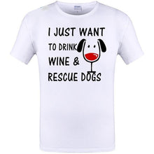 "Load image into Gallery viewer, T Shirt  ""I Just Want to Drink Wine and Rescue Dogs"""