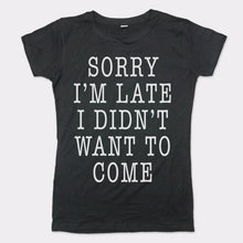 Load image into Gallery viewer, Sorry I'm Late I Didn't Want To Come T-Shirt (Ladies)