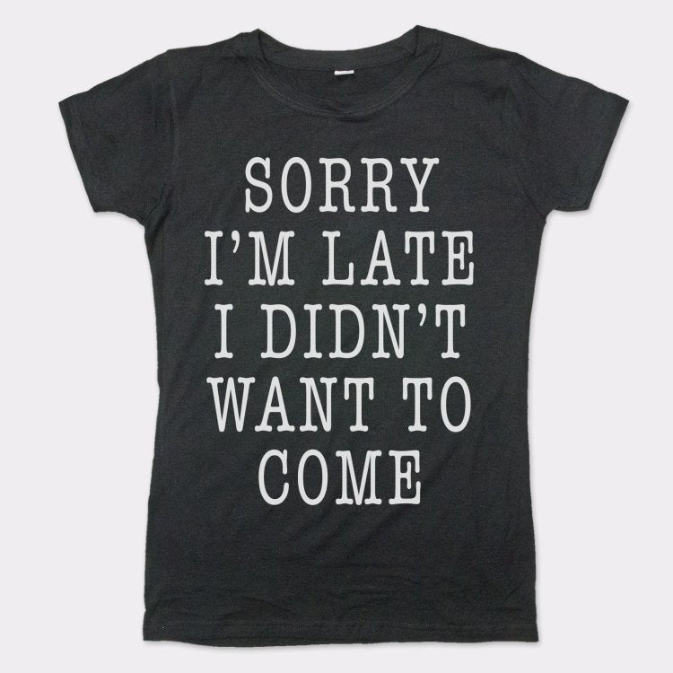 Sorry I'm Late I Didn't Want To Come T-Shirt (Ladies)