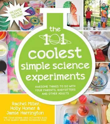 101 Coolest Simple Science Experiments: Awesome Things To Do With Your Parents, Babysitters and Other Adults