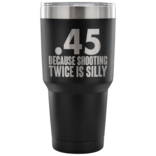 .45 Because Shooting Twice is Silly Tumbler