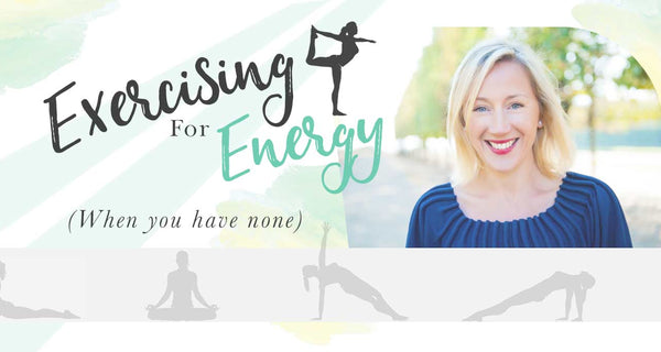 EXERCISING FOR ENERGY (WHEN YOU HAVE NONE)