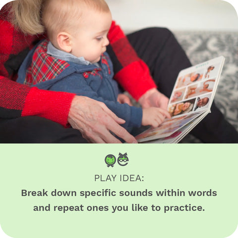 PLAY IDEA: Break down specific sounds within words and repeat ones you like to practice.