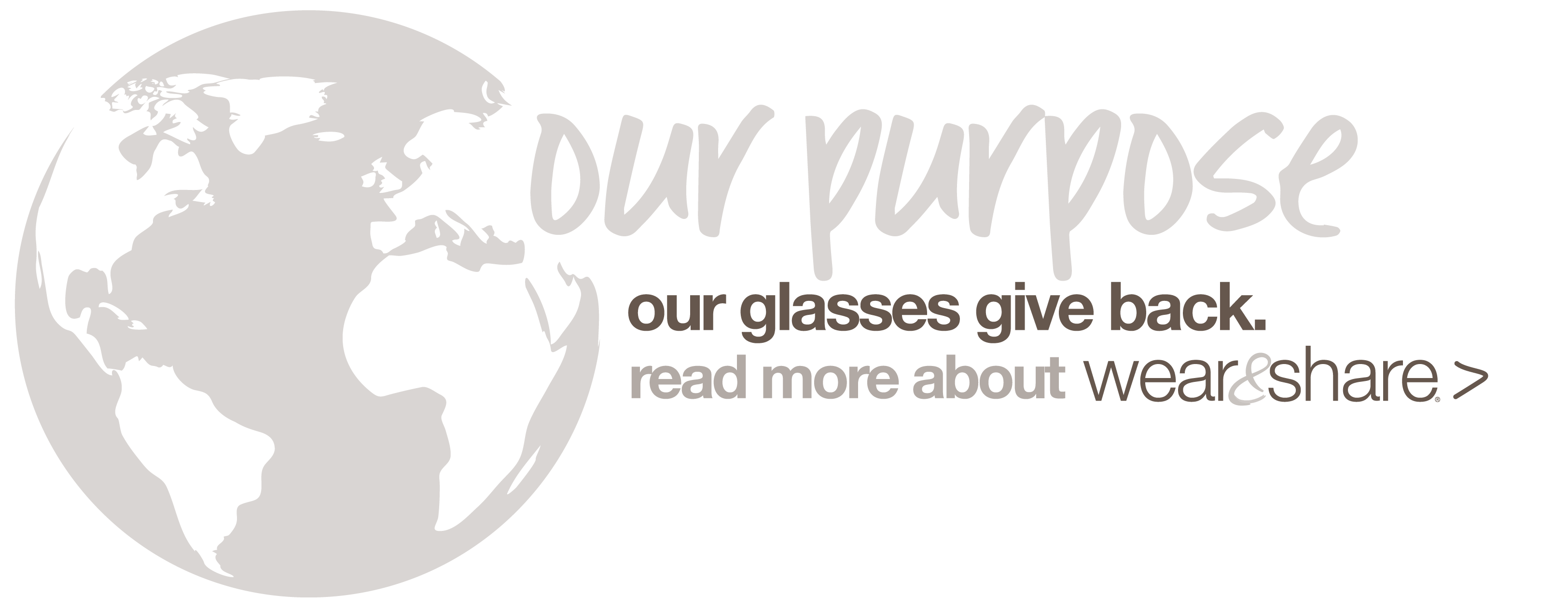 our purpose - our glasses give back, read more about Wear and Share